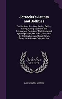 Jorrocks's Jaunts and Jollities: The Hunting, Shooting, Racing, Driving, Sailing, Eating, Eccentric and Extravagant Exploi...