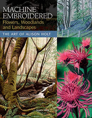 Machine Embroidered Flowers, Woodlands and Landscapes: The Art of Alison Holt (English Edition)
