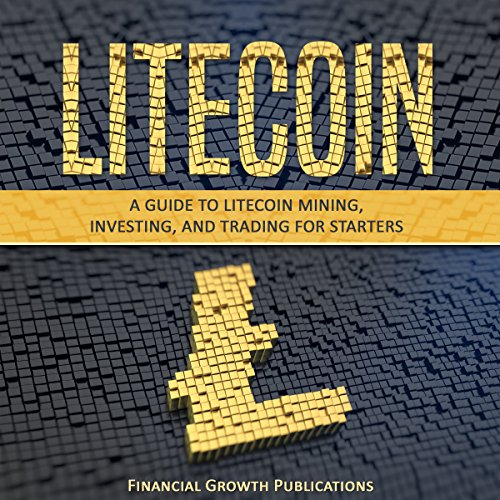 Litecoin: A Guide to Litecoin Mining, Investing, and Trading for Starters audiobook cover art