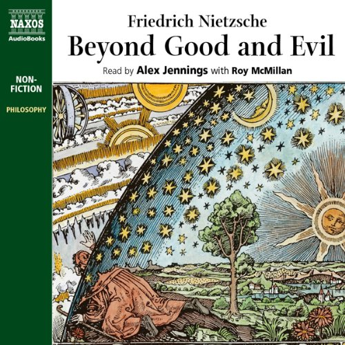Beyond Good and Evil                   Written by:                                                                                                                                 Friedrich Nietzsche                               Narrated by:                                                                                                                                 Alex Jennings,                                                                                        Roy McMillan                      Length: 8 hrs and 24 mins     14 ratings     Overall 4.2
