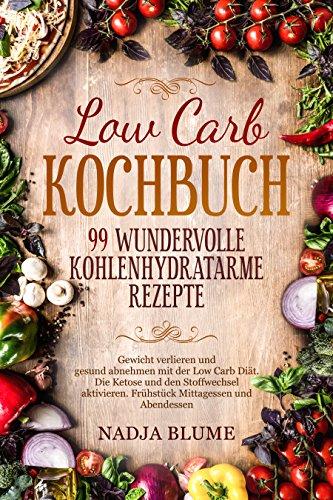Low Carb Kochbuch - 99 wundervolle kohlenhydratarme Rezepte: Gewicht verlieren & gesund abnehmen mit der Low Carb Diät Die Ketose & den Stoffwechsel aktivieren Frühstück Mittagessen & Abendesse