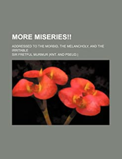 More Miseries!!; Addressed to the Morbid, the Melancholy, and the Irritable