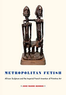 Metropolitan Fetish: African Sculpture and the Imperial French Invention of Primitive Art