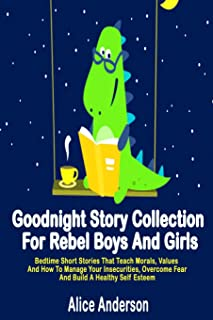 Goodnight Story Collection For Rebel Boys And Girls.: Bedtime Short Stories That Teach Morals, Values And How To Manage Yo...