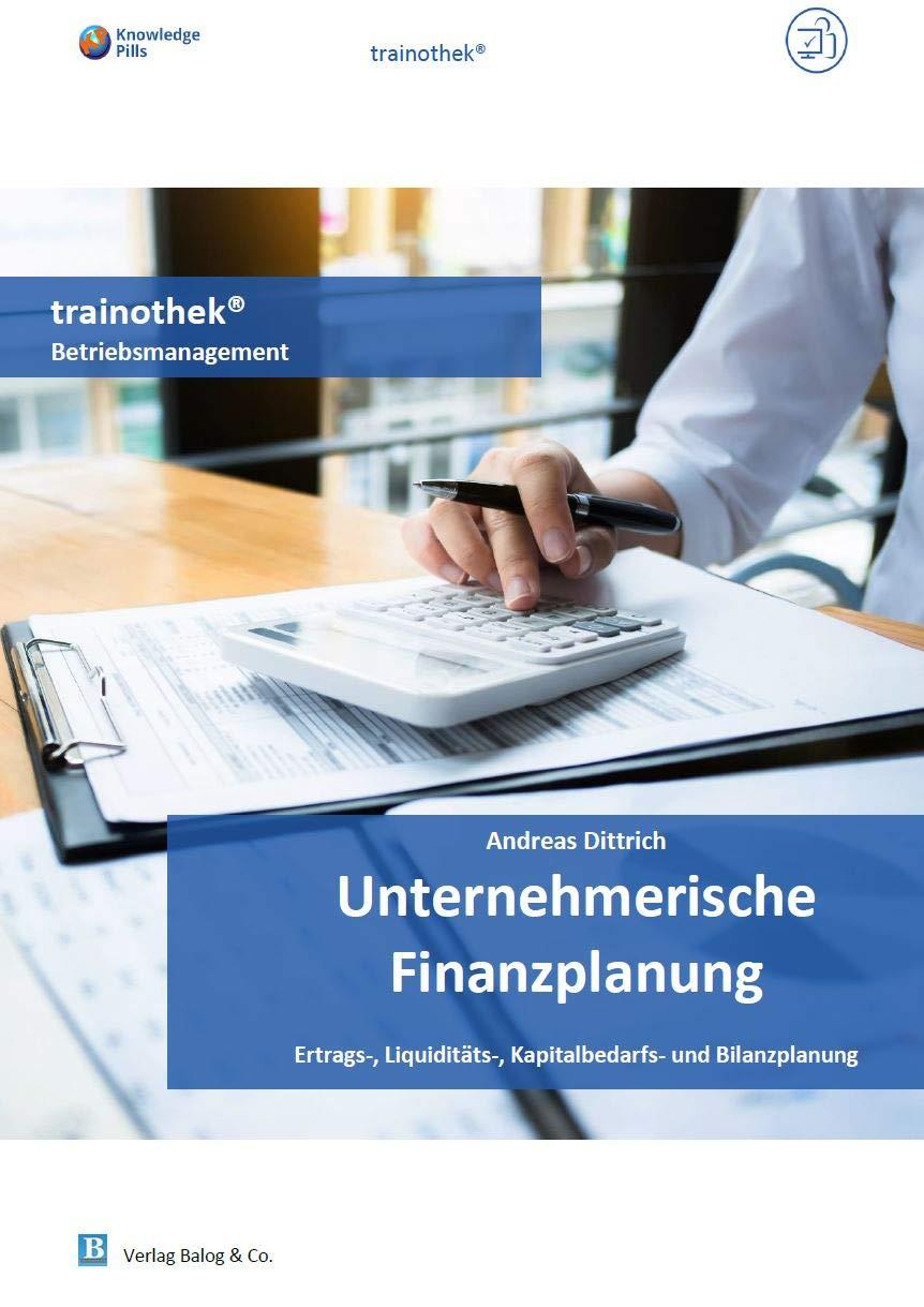 Unternehmerische Finanzplanung: Ertrags-, Liquiditäts-, Kapitalbedarfs- und Bilanzplanung (Knowledge Pills trainothek Betriebsmanagement- 09 Wirtschaft und Finanzen 14) (German Edition)