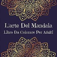 L'Arte Del Mandala Libro Da Colorare Per Adulti: Disegni di arte mandala per alleviare lo stress l Un libro da colorare per adulti con i più bei mandala disegnati per rilassarsi e calmare