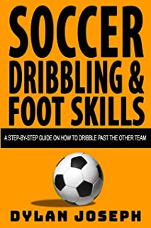 Soccer Dribbling & Foot Skills: A Step-by-Step Guide on How to Dribble Past the Other Team