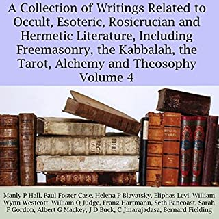 A Collection of Writings Related to Occult, Esoteric, Rosicrucian and Hermetic Literature, Including Freemasonry, the Kabbalah, the Tarot, Alchemy and Theosophy, Volume 4                   By:                                                                                                                                 Manly P. Hall,                                                                                        Paul Foster Case,                                                                                        Eliphas Levi,                   and others                          Narrated by:                                                                                                                                 Sandra Brautigam,                                                                                        Michael Strader                      Length: 6 hrs and 59 mins     1 rating     Overall 5.0