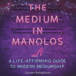 The Medium in Manolos     A Life-Affirming Guide to Modern Mediumship              By:                                                                                                                                 Lauren Robertson                               Narrated by:                                                                                                                                 Lauren Robertson                      Length: 5 hrs and 30 mins     7 ratings     Overall 4.9