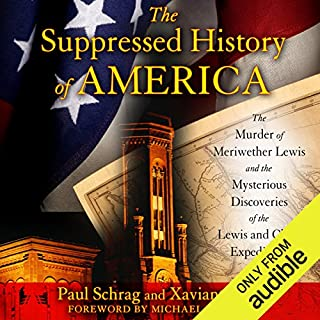The Suppressed History of America     The Murder of Meriwether Lewis and the Mysterious Discoveries of the Lewis and Clark Expedition              By:                                                                                                                                 Paul Schrag,                                                                                        Xaviant Haze                               Narrated by:                                                                                                                                 Allan Robertson                      Length: 5 hrs and 51 mins     44 ratings     Overall 4.2