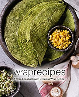 Wrap Recipes: A Wrap Cookbook with Delicious Wrap Recipes by [BookSumo Press]