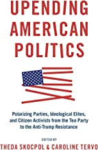Upending American Politics: Polarizing Parties, Ideological Elites, and Citizen Activists from the Tea Party to the Anti-T...