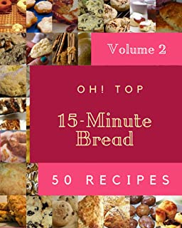 Oh! Top 50 15-Minute Bread Recipes Volume 2: More Than a 15-Minute Bread Cookbook