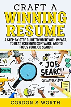 Craft a Winning Resume: A Step-by-Step Guide to Write with Impact, to Beat Screening Software, and to Focus Your Job Search by [Gordon Worth]