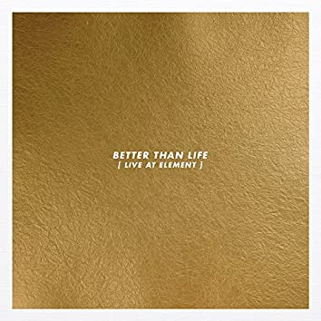 Better Than Life (Live at Element)
