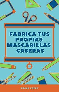 Fabrica tus propias mascarillas caseras: 5 maneras de crear mascarillas en tu casa + BONUS (Spanish Edition)