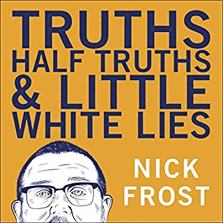 Truths, Half Truths and Little White Lies                   By:                                                                                                                                 Nick Frost                               Narrated by:                                                                                                                                 Nick Frost                      Length: 8 hrs and 28 mins     805 ratings     Overall 4.5
