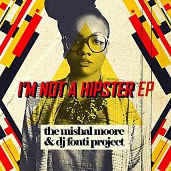 I'm Not a Hipster EP (the Mishal Moore & DJ Fonti Project)