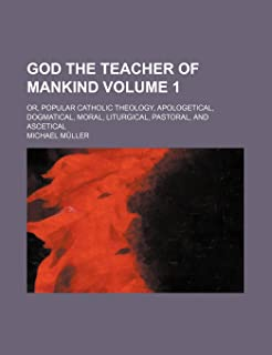God the Teacher of Mankind Volume 1; Or, Popular Catholic Theology, Apologetical, Dogmatical, Moral, Liturgical, Pastoral,...