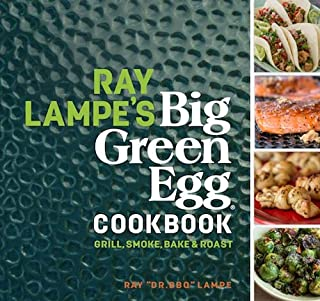 Ray Lampe's Big Green Egg Cookbook: Grill, Smoke, Bake & Roast (Volume 3)