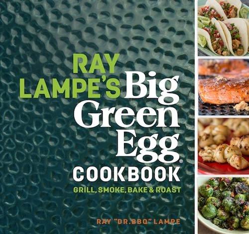 Ray Lampe's Big Green Egg Cookbook, Volume 3: Grill, Smoke, Bake & Roast