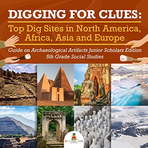 Digging for Clues : Top Dig Sites in North America, Africa, Asia and Europe | Guide on Archaeological Artifacts Junior Scholars Edition | 5th Grade Social Studies (English Edition)
