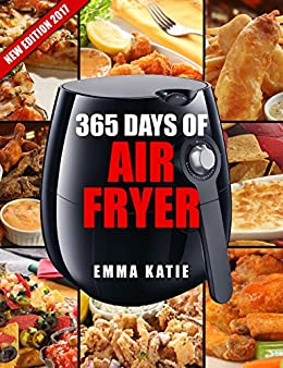365 Days of Air Fryer Recipes: An Air Fryer Cookbook with Over 365 Recipes Book For Complete Quick & Easy Meals to Fry, Bake, Grill and Roast with Air Fryer by [Emma Katie]