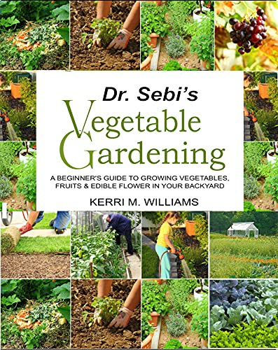 Dr. Sebi Vegetable Gardening: A Beginner's Guide to Growing Vegetables, Fruits & Edible flower in Your Backyard   Grow Your Own Organic Food in Container, ... bed & Hydroponics  with Garden Planner by [Kerri M. Williams]