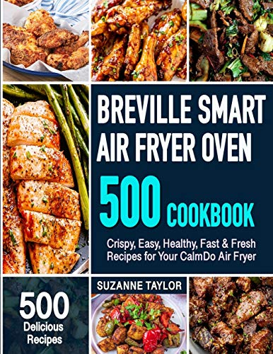 Breville Smart Air Fryer Oven Cookbook: 500 Crispy, Easy, Healthy, Fast & Fresh Recipes for Your Air Fryer Oven (Recipe Book)