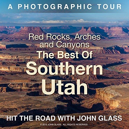 Red Rocks, Arches & Canyons - The Best of Southern Utah: A Photographic Tour (Hit the Road with John Glass Book 2)