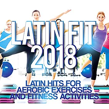Latin Fit 2018 - Latin Hits For Aerobic Exercises And Fitness Activities.