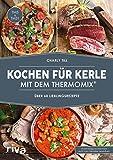 Kochen für Kerle mit dem Thermomix: Über 60 Lieblingsrezepte