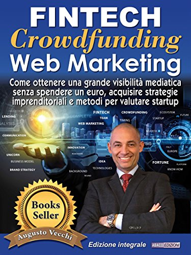 Fintech, Crowdfunding, Web Marketing (Ed. Integrale): Come ottenere una grande visibilità mediatica senza spendere un euro, acquisire strategie imprenditoriali ... per valutare startup (Italian Edition)