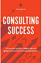 Consulting Success: The Proven Guide to Start, Run and Grow a Successful Consulting Business Kindle Edition