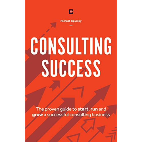 Consulting Success: The Proven Guide to Start, Run and Grow a Successful Consulting Business