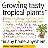 Growing Tasty Tropical Plants in Any Home, Anywhere: (like lemons, limes, citrons, grapefruit, kumquats, sunquats, tahitian oranges, barbados ... black pepper, cinnamon, vanilla, and more...)
