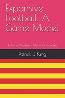 Expansive Football. A Game Model: Positional Play based Game Model for Coaches