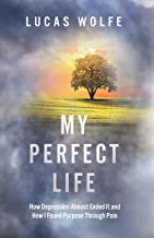 My Perfect Life: How Depression Almost Ended It and How I Found Purpose Through Pain