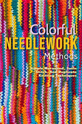 Colorful Needlework Methods: Simple Marooned, Satin Stitch, And Duplicate Knitting Techniques (English Edition)