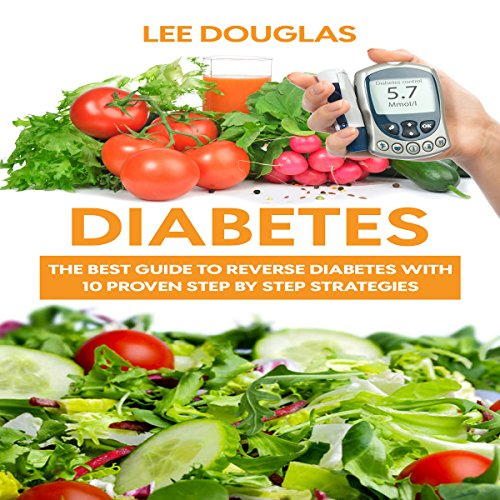 Diabetes: The Best Guide to Reverse Diabetes with 10 Proven Step by Step Strategies