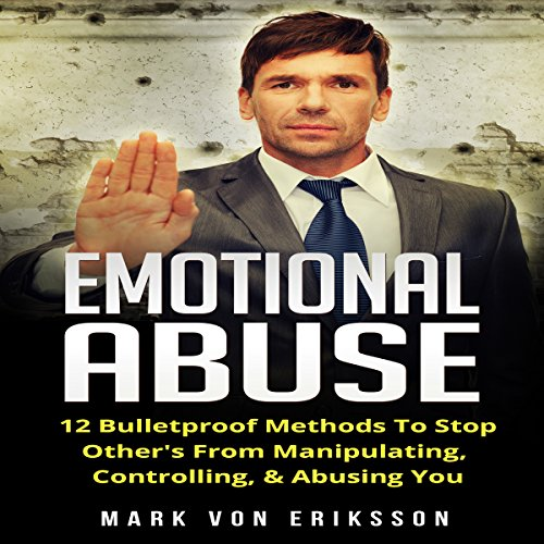 Emotional Abuse: 12 Bulletproof Methods to Stop Others from Manipulating and Abusing You audiobook cover art