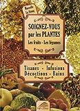 Soignez-vous par les plantes, les fruits, les légumes : Tisanes - Infusions - Décoctions...