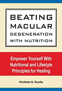 Beating Macular Degeneration With Nutrition: Empower Yourself With Nutritional and Lifestyle Principles for Healing