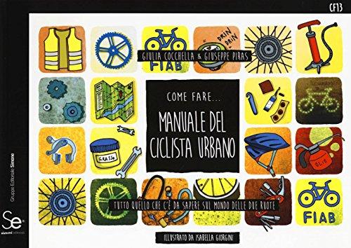 Come fare... Manuale del ciclista urbano. Tutto quello che c'è da sapere sul mondo delle due ruote