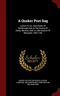 A Quaker Post-bag: Letters To Sir John Rodes Of Barlbrough Hall, In The County Of Derby, Baronet, And To John Gratton Of Monyash, 1693-1742