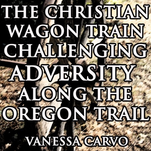 The Christian Wagon Train Challenging Adversity Along the Oregon Trail audiobook cover art