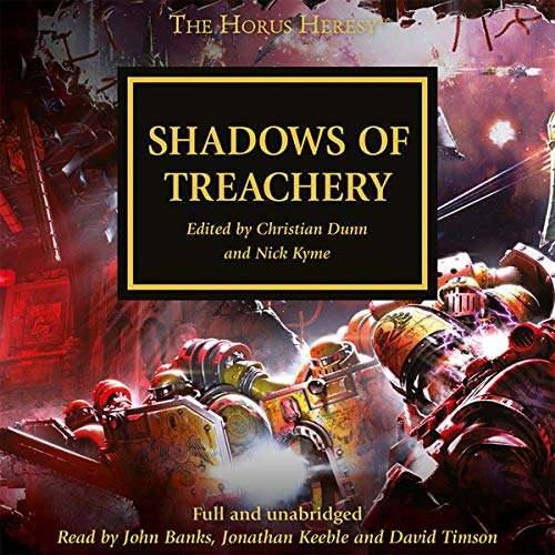 Shadows of Treachery     The Horus Heresy, Book 22              By:                                                                                                                                 John French,                                                                                        Graham McNeill,                                                                                        Dan Abnett,                   and others                          Narrated by:                                                                                                                                 John Banks,                                                                                        Jonathan Keeble,                                                                                        David Timson                      Length: 11 hrs and 43 mins     103 ratings     Overall 4.6