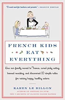 French Kids Eat Everything: How Our Family Moved to France, Cured Picky Eating, Banned Snacking, and Discovered 10 Simple ...