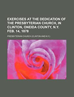 Exercises at the Dedication of the Presbyterian Church, in Clinton, Oneida County, N.y. Feb. 14, 1878