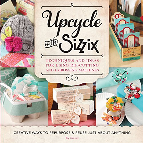 Upcycle with Sizzix: Techniques and Ideas for using Sizzix Die-Cutting and Embossing Machines - Creative Ways to Repurpose and Reuse Just about Anything (A Cut Above) (English Edition)